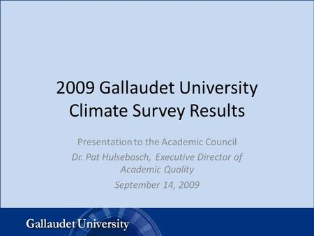 2009 Gallaudet University Climate Survey Results Presentation to the Academic Council Dr. Pat Hulsebosch, Executive Director of Academic Quality September.