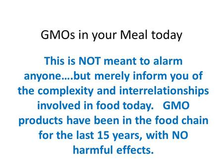 GMOs in your Meal today This is NOT meant to alarm anyone….but merely inform you of the complexity and interrelationships involved in food today. GMO products.