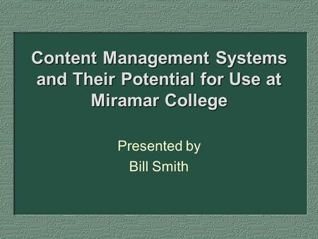 Content Management Systems and Their Potential for Use at Miramar College Presented by Bill Smith.