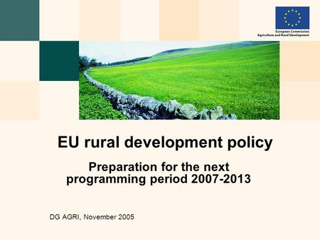Preparation for the next programming period 2007-2013 DG AGRI, November 2005 EU rural development policy.