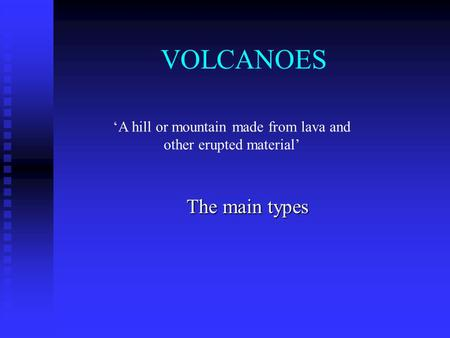 VOLCANOES The main types 'A hill or mountain made from lava and other erupted material'