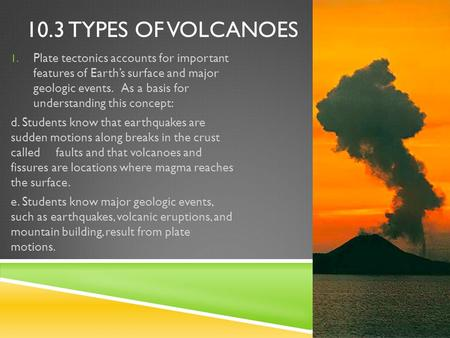 10.3 TYPES OF VOLCANOES 1. Plate tectonics accounts for important features of Earth's surface and major geologic events. As a basis for understanding this.