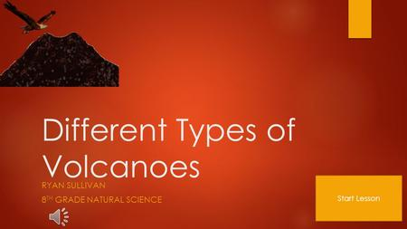 Different Types of Volcanoes RYAN SULLIVAN 8 TH GRADE NATURAL SCIENCE Start Lesson.