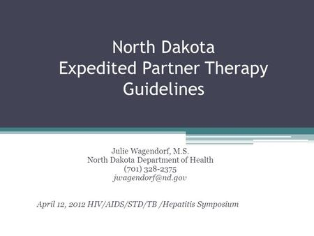 North Dakota Expedited Partner Therapy Guidelines Julie Wagendorf, M.S. North Dakota Department of Health (701) 328-2375 April 12, 2012.