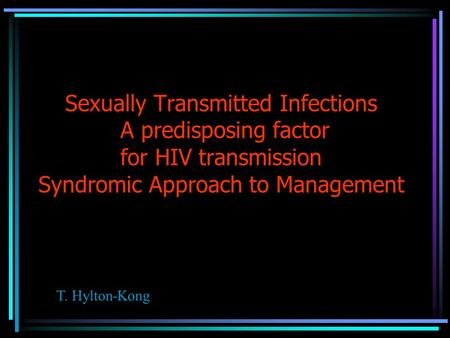 Sexually Transmitted Infections A predisposing factor for HIV transmission Syndromic Approach to Management T. Hylton-Kong.