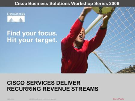 1 Cisco Public © 2006 Cisco Systems, Inc. All rights reserved. CBSW 2006 CISCO SERVICES DELIVER RECURRING REVENUE STREAMS © 2006 Cisco Systems, Inc. All.