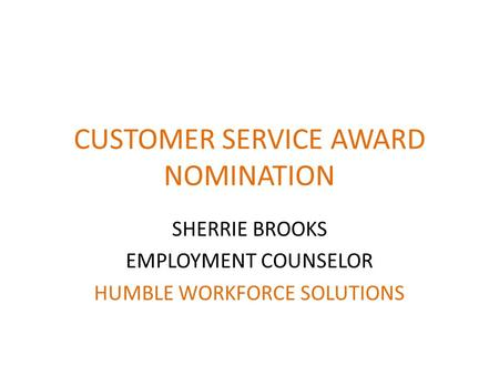 CUSTOMER SERVICE AWARD NOMINATION SHERRIE BROOKS EMPLOYMENT COUNSELOR HUMBLE WORKFORCE SOLUTIONS.