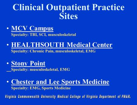 Clinical Outpatient Practice Sites MCV Campus Specialty: TBI, SCI, musculoskeletal HEALTHSOUTH Medical Center Specialty: Chronic Pain, musculoskeletal,