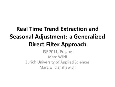 Real Time Trend Extraction and Seasonal Adjustment: a Generalized Direct Filter Approach ISF 2011, Prague Marc Wildi Zurich University of Applied Sciences.