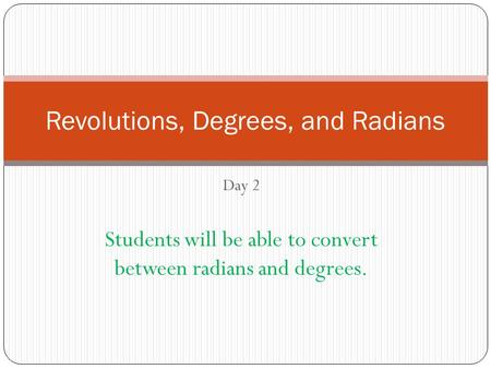 Day 2 Students will be able to convert between radians and degrees. Revolutions, Degrees, and Radians.