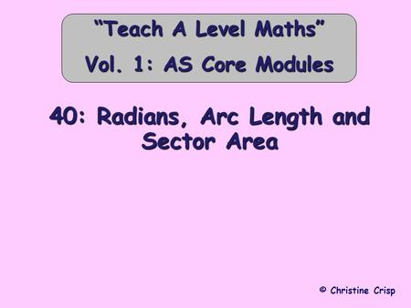 "40: Radians, Arc Length and Sector Area © Christine Crisp ""Teach A Level Maths"" Vol. 1: AS Core Modules."