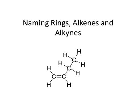 Naming Rings, Alkenes and Alkynes. Alkenes Alkenes: Double bonded carbon Ending: ene Name: Use the same four steps Changes: Carbon 1 is closest to the.