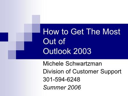How to Get The Most Out of Outlook 2003 Michele Schwartzman Division of Customer Support 301-594-6248 Summer 2006.