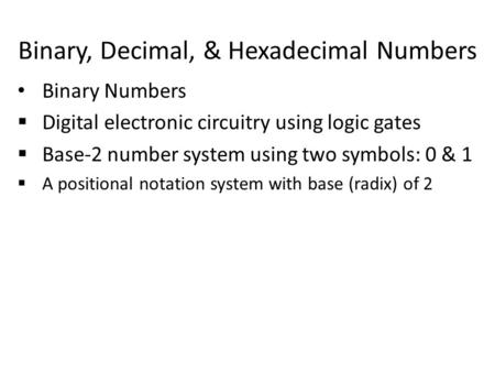 Binary, Decimal, & Hexadecimal Numbers Binary Numbers  Digital electronic circuitry using logic gates  Base-2 number system using two symbols: 0 & 1.