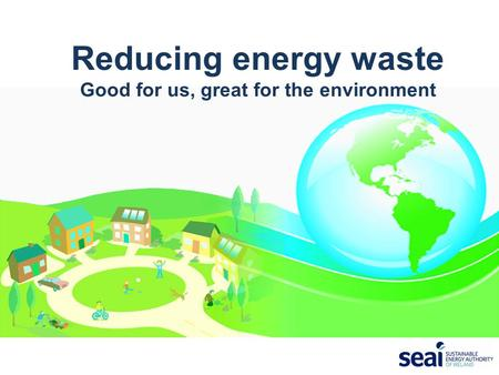 Reducing energy waste Good for us, great for the environment.