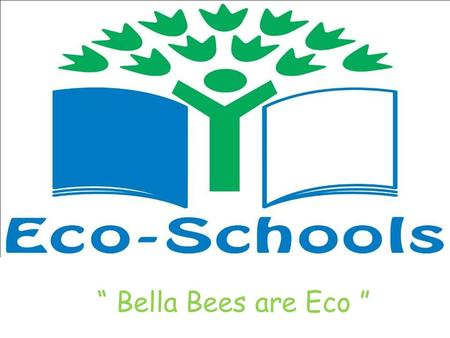 """ Bella Bees are Eco "". Our Action Plan Renewing our Eco-Flags Improve Health and Wellbeing of the local environment To Work with the local community."