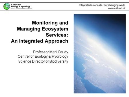 Integrated science for our changing world www.ceh.ac.uk Monitoring and Managing Ecosystem Services: An Integrated Approach Professor Mark Bailey Centre.