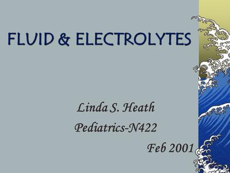 FLUID & ELECTROLYTES Linda S. Heath Pediatrics-N422 Feb 2001.