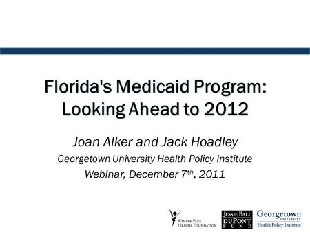 Florida's Medicaid Program: Looking Ahead to 2012 Joan Alker and Jack Hoadley Georgetown University Health Policy Institute Webinar, December 7 th, 2011.