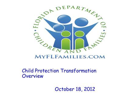 Child Protection Transformation Overview October 18, 2012.