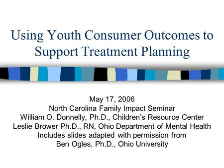 Using Youth Consumer Outcomes to Support Treatment Planning May 17, 2006 North Carolina Family Impact Seminar William O. Donnelly, Ph.D., Children's Resource.