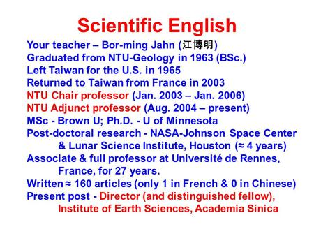 Scientific English Your teacher – Bor-ming Jahn ( 江博明 ) Graduated from NTU-Geology in 1963 (BSc.) Left Taiwan for the U.S. in 1965 Returned to Taiwan from.