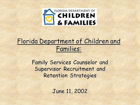 Florida Department of Children and Families: Family Services Counselor and Supervisor Recruitment and Retention Strategies June 11, 2002.