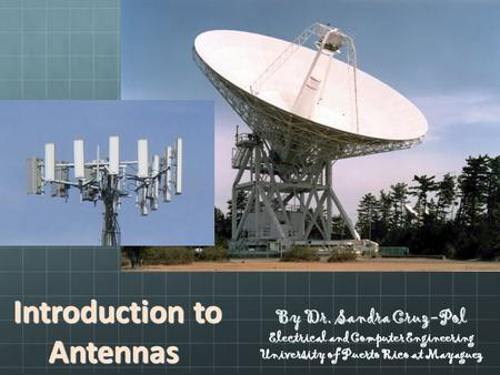 Introduction to Antennas Introduction to Antennas By Dr. Sandra Cruz-Pol Electrical and Computer Engineering University of Puerto Rico at Mayaguez.