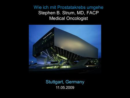 Wie ich mit Prostatakrebs umgehe Stephen B. Strum, MD, FACP Medical Oncologist Stuttgart, Germany 11.05.2009.