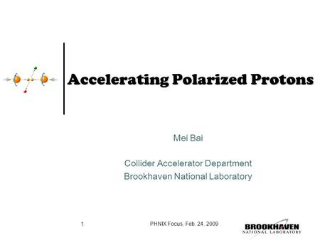 Accelerating Polarized Protons Mei Bai Collider Accelerator Department Brookhaven National Laboratory PHNIX Focus, Feb. 24, 2009 1.