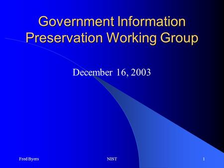 Fred ByersNIST1 Government Information Preservation Working Group December 16, 2003.