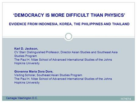 11/19/14 'DEMOCRACY IS MORE DIFFICULT THAN PHYSICS' EVIDENCE FROM INDONESIA, KOREA, THE PHILIPPINES AND THAILAND Karl D. Jackson, CV Starr Distinguished.