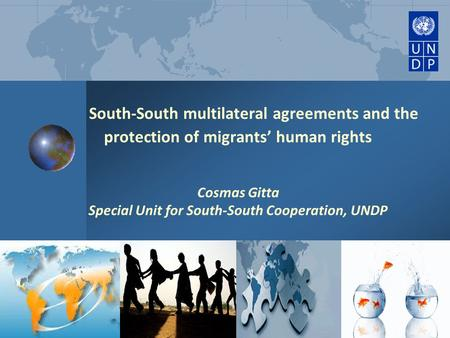 South-South multilateral agreements and the protection of migrants' human rights Cosmas Gitta Special Unit for South-South Cooperation, UNDP.