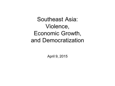 Southeast Asia: Violence, Economic Growth, and Democratization April 9, 2015.