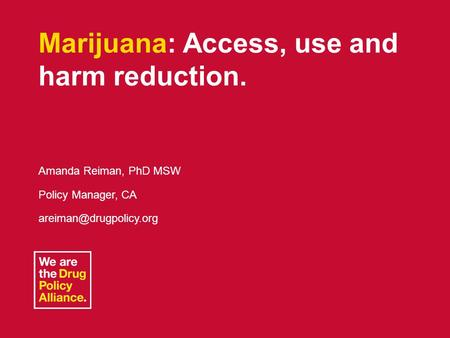 June 5, 2013L.A. County Task Force1 Marijuana: Access, use and harm reduction. Amanda Reiman, PhD MSW Policy Manager, CA