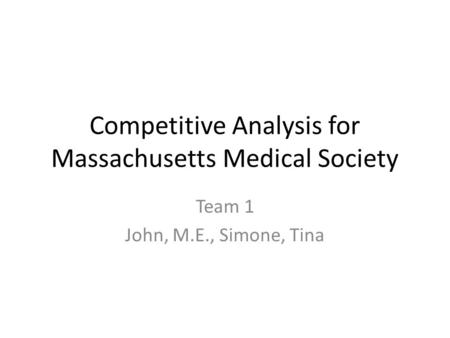 Competitive Analysis for Massachusetts Medical Society Team 1 John, M.E., Simone, Tina.
