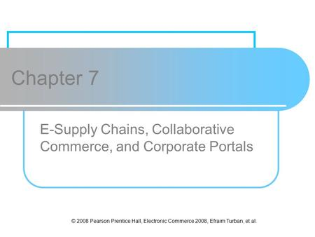 © 2008 Pearson Prentice Hall, Electronic Commerce 2008, Efraim Turban, et al. Chapter 7 E-Supply Chains, Collaborative Commerce, and Corporate Portals.