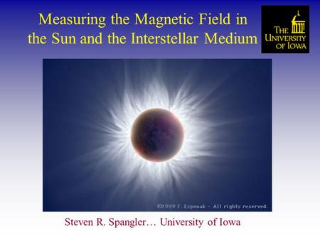 Measuring the Magnetic Field in the Sun and the Interstellar Medium Steven R. Spangler… University of Iowa.
