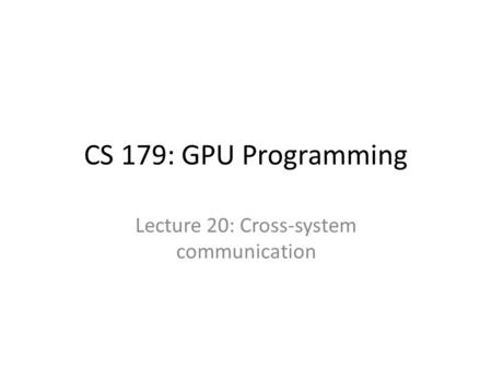 CS 179: GPU Programming Lecture 20: Cross-system communication.