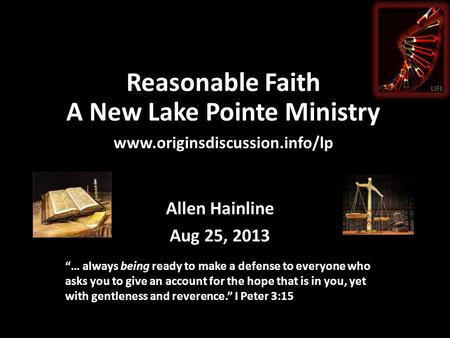 "Reasonable Faith A New Lake Pointe Ministry www.originsdiscussion.info/lp Allen Hainline Aug 25, 2013 ""… always being ready to make a defense to everyone."