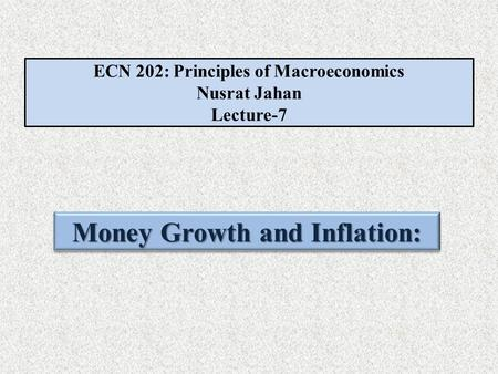 ECN 202: Principles of Macroeconomics Nusrat Jahan Lecture-7 Money Growth and Inflation: