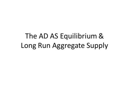 The AD AS Equilibrium & Long Run Aggregate Supply.