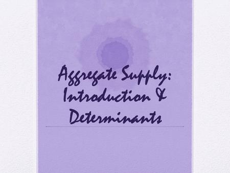 Aggregate Supply: Introduction & Determinants. Objectives: What is the aggregate supply curve and what is the relationship between the aggregate price.