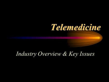 Telemedicine Industry Overview & Key Issues. Telemedicine: The use of advanced telecommunications technologies to exchange health information and provide.