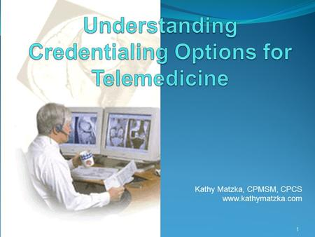 "Kathy Matzka, CPMSM, CPCS www.kathymatzka.com 1. What is Telemedicine? ""the provision of clinical services to patients by physicians and practitioners."