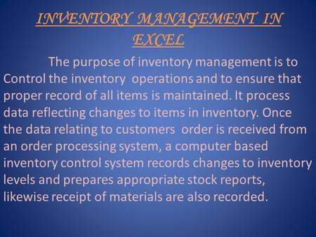 INVENTORY MANAGEMENT IN EXCEL The purpose of inventory management is to Control the inventory operations and to ensure that proper record of all items.