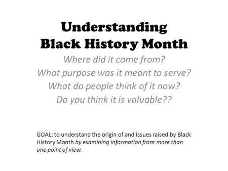 Understanding Black History Month Where did it come from? What purpose was it meant to serve? What do people think of it now? Do you think it is valuable??