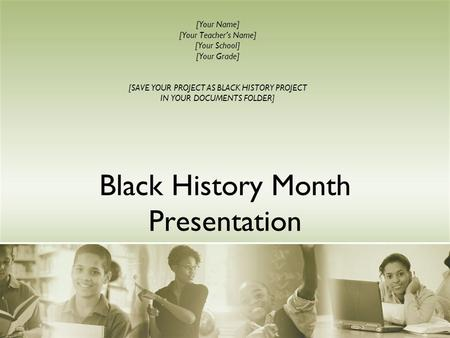 Black History Month Presentation [Your Name] [Your Teacher's Name] [Your School] [Your Grade] [SAVE YOUR PROJECT AS BLACK HISTORY PROJECT IN YOUR DOCUMENTS.