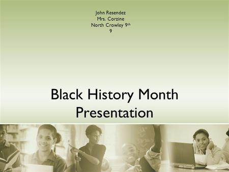 Black History Month Presentation John Resendez Mrs. Corzine North Crowley 9 th 9.