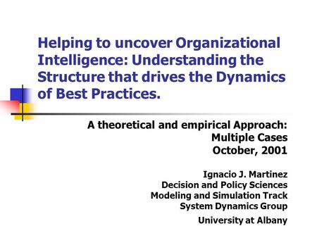 A theoretical and empirical Approach: Multiple Cases October, 2001 Ignacio J. Martinez Decision and Policy Sciences Modeling and Simulation Track System.